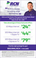 """INTERNET DIGITAL TV PHONE66 RCN is a leaderin cutting-edgetechnology. 99""""RCHVisit us at the Eastern Pennsylvania Spring Home Show!Where: Ag Hall, Allentown FairgroundsWhen: Feb 28 - Mar1, 2020Take advantage of these featured offers:10 Mbps Internet $2499month100 Mbps Internet+ Digital TV 4499permonth100 Mbps Internet $79+ Signature TVmonth""""Experienced speeds may varyFind the right package for you!800.RING.RCN 