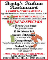 Booty's ItalianRestaurant* FRIDAY LUNCHEON SPECIAL *Egg Salad Sandwich On a brioche roll with lettuce & tomato.$5.95* SATURDAY LUNCHEON SPECIAL Fried Fish Sandwich With lettuce, tomato & tartar sauce...$5.95WEEKEND SPECIALS16 oz Pork Osso BuccoIn a demi glaze sauce12 Oz Lobster TailSeabass with ShrimpIn a scampi sauceOrange RoughyTopped with crabmeat in a white wine butter sauceSeafood DelightShrimp, scallops & clams in a scampi saucewith linguine*PIZZA SPECIALS TAKEOUT/PICK UP ONLY *Large Cheese Pizza $8.99CHURCH HILL MALL  (570) 455-5551 Booty's Italian Restaurant * FRIDAY LUNCHEON SPECIAL * Egg Salad Sandwich On a brioche roll with lettuce & tomato.$5.95 * SATURDAY LUNCHEON SPECIAL  Fried Fish Sandwich With lettuce, tomato & tartar sauce...$5.95 WEEKEND SPECIALS 16 oz Pork Osso Bucco In a demi glaze sauce 12 Oz Lobster Tail Seabass with Shrimp In a scampi sauce Orange Roughy Topped with crabmeat in a white wine butter sauce Seafood Delight Shrimp, scallops & clams in a scampi sauce with linguine *PIZZA SPECIALS TAKEOUT/PICK UP ONLY * Large Cheese Pizza $8.99 CHURCH HILL MALL  (570) 455-5551