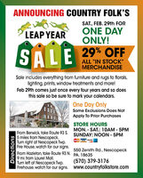 """ANNOUNCING COUNTRY FOLK'SSAT., FEB. 29th FORLEAP YEARONE DAYONLY!SALE 29% OFFALL """"IN STOCK""""MERCHANDISESale includes everything from furniture and rugs to florals,lighting, prints, window treatments and more!Feb 29th comes just once every four years and so doesthis sale so be sure to mark your calendars.One Day OnlySome Exclusions Does NotApply To Prior PurchasesSTORE HOURSMON. - SAT.: 10AM - 5PMSUNDAY: NOON - 5PMFrom Berwick, take Route 93 S.5 miles from Nescopeck.Turn right at Nescopeck Twp.Fire House, watch for our signs.From Hazleton, take Route 93 N. PA. 186359 mi. from Laurel Mall.Turn left at Nescopeck Twp.Firehouse, watch for our signs. www.countryfolkstore.comMarCarVISA CO550 Zenith Rd., Nescopeck(570) 379-3176Directions ANNOUNCING COUNTRY FOLK'S SAT., FEB. 29th FOR LEAP YEAR ONE DAY ONLY! SALE 29% OFF ALL """"IN STOCK"""" MERCHANDISE Sale includes everything from furniture and rugs to florals, lighting, prints, window treatments and more! Feb 29th comes just once every four years and so does this sale so be sure to mark your calendars. One Day Only Some Exclusions Does Not Apply To Prior Purchases STORE HOURS MON. - SAT.: 10AM - 5PM SUNDAY: NOON - 5PM From Berwick, take Route 93 S. 5 miles from Nescopeck. Turn right at Nescopeck Twp. Fire House, watch for our signs. From Hazleton, take Route 93 N. PA. 18635 9 mi. from Laurel Mall. Turn left at Nescopeck Twp. Firehouse, watch for our signs. www.countryfolkstore.com MarCarVISA CO 550 Zenith Rd., Nescopeck (570) 379-3176 Directions"""
