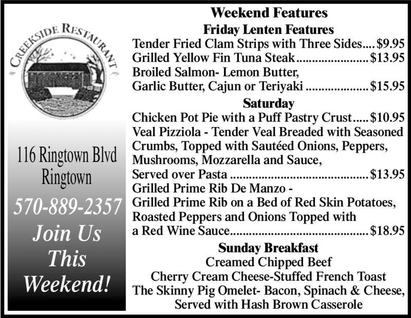Weekend FeaturesRESTAURANTFriday Lenten FeaturesTender Fried Clam Strips with Three Sides..$9.95Grilled Yellow Fin Tuna Steak.$13.95CREEKSIDEBroiled Salmon- Lemon Butter,Garlic Butter, Cajun or Teriyaki.$15.95SaturdayChicken Pot Pie with a Puff Pastry Crust..$10.95Veal Pizziola - Tender Veal Breaded with SeasonedCrumbs, Topped with Sautéed Onions, Peppers,116 Ringtown Blvd Mushrooms, Mozzarella and Sauce,RingtownServed over Pasta . ..Grilled Prime Rib De Manzo -$13.95570-889-2357 Grilled Prime Rib on a Bed of Red Skin Potatoes,Roasted Peppers and Onions Topped witha Red Wine Sauce.. ..Join Us$18.95Sunday BreakfastCreamed Chipped BeefCherry Cream Cheese-Stuffed French ToastThe Skinny Pig Omelet- Bacon, Spinach & Cheese,Served with Hash Brown CasseroleThisWeekend! Weekend Features RESTAURANT Friday Lenten Features Tender Fried Clam Strips with Three Sides..$9.95 Grilled Yellow Fin Tuna Steak. $13.95 CREEKSIDE Broiled Salmon- Lemon Butter, Garlic Butter, Cajun or Teriyaki. $15.95 Saturday Chicken Pot Pie with a Puff Pastry Crust..$10.95 Veal Pizziola - Tender Veal Breaded with Seasoned Crumbs, Topped with Sautéed Onions, Peppers, 116 Ringtown Blvd Mushrooms, Mozzarella and Sauce, Ringtown Served over Pasta . .. Grilled Prime Rib De Manzo - $13.95 570-889-2357 Grilled Prime Rib on a Bed of Red Skin Potatoes, Roasted Peppers and Onions Topped with a Red Wine Sauce.. .. Join Us $18.95 Sunday Breakfast Creamed Chipped Beef Cherry Cream Cheese-Stuffed French Toast The Skinny Pig Omelet- Bacon, Spinach & Cheese, Served with Hash Brown Casserole This Weekend!