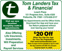 Tom Landers Tax& FinancialLosch Plaza121 Progress Ave., Suite #320Pottsville, PA 17901  570-628-2117No Appointments and No Office Visits.Download Our App and have yourTax Return prepared withoutever leaving your home!Visit our newlocation!Accepting walk-inappointments.$20 OffAlso OfferingLife Insurance,Investments,When You Use Our AppFor Your Tax PreparationVisit www.tomlanderstax.comI Photo of coupon must be uploaded on app for credit. INon App Customers still SAVE 10% w/coupon.Expires April 15, 2020Will PreparationandPayroll Services Tom Landers Tax & Financial Losch Plaza 121 Progress Ave., Suite #320 Pottsville, PA 17901  570-628-2117 No Appointments and No Office Visits. Download Our App and have your Tax Return prepared without ever leaving your home! Visit our new location! Accepting walk-in appointments. $20 Off Also Offering Life Insurance, Investments, When You Use Our App For Your Tax Preparation Visit www.tomlanderstax.com I Photo of coupon must be uploaded on app for credit. I Non App Customers still SAVE 10% w/coupon. Expires April 15, 2020 Will Preparation and Payroll Services