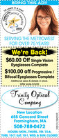 BRING THIS AD!inarow!16 yearsCHOICEber One2018CDLOCALSERVING THE METROWESTFOR OVER 75 YEARS!We're Back!$60.00 Off single VisionEyeglasses Complete$100.00 off Progressive /Bifocal Eyeglasses CompleteAdditional sales & details in store.Offer ends 5/3/20Trinity OpticalnyNew Location655 Concord StreetFramingham, MA508-788-0472HOURS: MON., THURS., FRI. 10-6;TUES. 10-7; SAT. 10-1, WED. & SUN. CLOSEDREADEAWARDSNW-CN13869559 BRING THIS AD! in a row! 16 years CHOICE ber One 2018 CDLOCAL SERVING THE METROWEST FOR OVER 75 YEARS! We're Back! $60.00 Off single Vision Eyeglasses Complete $100.00 off Progressive / Bifocal Eyeglasses Complete Additional sales & details in store. Offer ends 5/3/20 Trinity Optical ny New Location 655 Concord Street Framingham, MA 508-788-0472 HOURS: MON., THURS., FRI. 10-6; TUES. 10-7; SAT. 10-1, WED. & SUN. CLOSED READE AWARDS NW-CN13869559