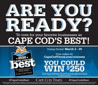 """ARE YOUREADY?To vote for your favorite businesses asCAPE COD'S BEST!Voting Period: March 2 - 20Vote online at:*2020 *CAPE COD'SCapeCodTimes.com/contestsbestYoOU COULDWIN $250The Official CommunityChoice AwardsCAPE COD TIMES*OFFICIAL RULES: NO PURCHASE NECESSARY TO ENTER. To vote and be eligible for the $250 prize,at least 25 categories must be filled in. $250 prize is a Gift Card. For complete official rules go to:capecodtimes.com/contests.#CapeCodsBestCAPE COD TIMES#CapeCodsBest""""Cape Cod's Best """" program brings together the full marketing power of GateHouse Media publications across Cape Cod including Cape Cod Times, Barnstable Patriot, Bourne Courier,The Bulletin, The Cape Codder, The Register, Sandwich Broadsider and Provincetown Banner. Ask your multi-media sales executive how to harness the power for your business ARE YOU READY? To vote for your favorite businesses as CAPE COD'S BEST! Voting Period: March 2 - 20 Vote online at: *2020 * CAPE COD'S CapeCodTimes.com/contests best YoOU COULD WIN $250 The Official Community Choice Awards CAPE COD TIMES *OFFICIAL RULES: NO PURCHASE NECESSARY TO ENTER. To vote and be eligible for the $250 prize, at least 25 categories must be filled in. $250 prize is a Gift Card. For complete official rules go to: capecodtimes.com/contests. #CapeCodsBest CAPE COD TIMES #CapeCodsBest """"Cape Cod's Best """" program brings together the full marketing power of GateHouse Media publications across Cape Cod including Cape Cod Times, Barnstable Patriot, Bourne Courier, The Bulletin, The Cape Codder, The Register, Sandwich Broadsider and Provincetown Banner. Ask your multi-media sales executive how to harness the power for your business"""