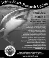 White Shark Research UpdatewithDr. Greg SkomalThursday,March 5Doors will open for wineand hors d'oeuvres at 6pmLecture at 6:30pmFor the last 10 years, Dr. Skomal hasbeen studying the life history, ecology,and behavior of white sharks offthe coast of Cape Cod and beyond.In doing so, he has tagged morethan 230 white sharks with a variety of newtechnologies to drill deeper into how this toppredator hunts seals off our coastline. Join us onMarch 5 for an exciting update on this research.The presentation is $50 per person.All proceeds will benefit the Cape Cod Museum ofNatural History's education programs.Reservations are required.Tickets available online at www.ccmnh.orgOF NATURALFor more information please call the Museum at508.896.3867 ext. 133MUSEUMCape Cod Museum of Natural History508.896.3867  869 Main St/Rte 6A, Brewsterwww.ccmnh.orgest: 1954NW-CN13874346CODCAPEHISTORY White Shark Research Update with Dr. Greg Skomal Thursday, March 5 Doors will open for wine and hors d'oeuvres at 6pm Lecture at 6:30pm For the last 10 years, Dr. Skomal has been studying the life history, ecology, and behavior of white sharks off the coast of Cape Cod and beyond. In doing so, he has tagged more than 230 white sharks with a variety of new technologies to drill deeper into how this top predator hunts seals off our coastline. Join us on March 5 for an exciting update on this research. The presentation is $50 per person. All proceeds will benefit the Cape Cod Museum of Natural History's education programs. Reservations are required. Tickets available online at www.ccmnh.org OF NATURAL For more information please call the Museum at 508.896.3867 ext. 133 MUSEUM Cape Cod Museum of Natural History 508.896.3867  869 Main St/Rte 6A, Brewster www.ccmnh.org est: 1954 NW-CN13874346 COD CAPE HISTORY