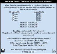 AFFORDABLE RENTAL OPPORTUNITY - VILLAGE GREEN in LittletonVillage Green has opened its waiting list for 1-bedroom, 2-bedroom and3-bedroom apartments and is now accepting applications. Please see below forincome limits and details.Household SizeIncome Limits$62,450$71,400$80,300$89,2001 Person2 Persons3 Persons4 Persons1-Bedroom Rent is $1,5522-Bedroom Rent is $1,8353-Bedroom Rent is $2,102No utilities are all included in the monthly rentVillage Green is pet friendly with a community room, fitness center and seasonalswimming pool.To learn more or obtain an application, please visit our office19 Boxwood Drive, Littleton, MA, 01460Office Hours: Monday - Saturday 10:00AM - 6:0OPMRental Office Phone Number: 978-776-6114Free Translation Services available upon request.EQUAL HOUSINGOPPORTUNITYTTY: 800-225-5254II AFFORDABLE RENTAL OPPORTUNITY - VILLAGE GREEN in Littleton Village Green has opened its waiting list for 1-bedroom, 2-bedroom and 3-bedroom apartments and is now accepting applications. Please see below for income limits and details. Household Size Income Limits $62,450 $71,400 $80,300 $89,200 1 Person 2 Persons 3 Persons 4 Persons 1-Bedroom Rent is $1,552 2-Bedroom Rent is $1,835 3-Bedroom Rent is $2,102 No utilities are all included in the monthly rent Village Green is pet friendly with a community room, fitness center and seasonal swimming pool. To learn more or obtain an application, please visit our office 19 Boxwood Drive, Littleton, MA, 01460 Office Hours: Monday - Saturday 10:00AM - 6:0OPM Rental Office Phone Number: 978-776-6114 Free Translation Services available upon request. EQUAL HOUSING OPPORTUNITY TTY: 800-225-5254 II