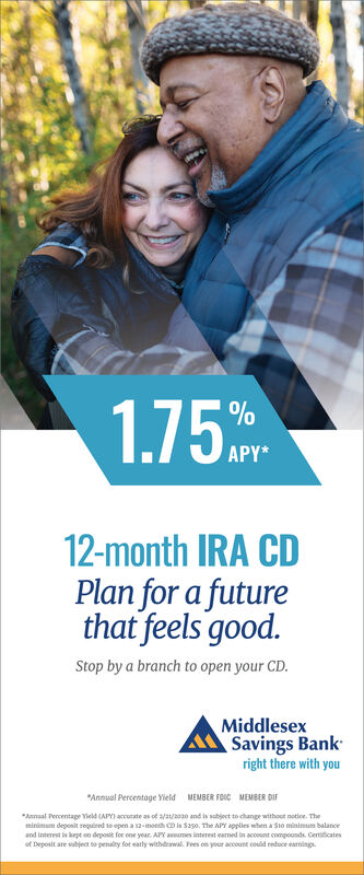 "1.75%APY*12-month IRA CDPlan for a futurethat feels good.Stop by a branch to open your CD.MiddlesexSavings Bankright there with you""Annual Percentage Yield MEMBER FOIC MEMBER DIF""Annual Percentage Yield (APY accurate as of a/a/oao and is subject to change without notioe. Theminimum deposit required to open a 12-monh D is S250. The APY applies when a S1o minimum balanceand interest is kept on deposit for one year. APY assumes interest earned in acount compoonds. Centiticatesof Deposit are subject to penalty for eatly withderwal. Fees on your account couid reduce arnings. 1.75 % APY* 12-month IRA CD Plan for a future that feels good. Stop by a branch to open your CD. Middlesex Savings Bank right there with you ""Annual Percentage Yield MEMBER FOIC MEMBER DIF ""Annual Percentage Yield (APY accurate as of a/a/oao and is subject to change without notioe. The minimum deposit required to open a 12-monh D is S250. The APY applies when a S1o minimum balance and interest is kept on deposit for one year. APY assumes interest earned in acount compoonds. Centiticates of Deposit are subject to penalty for eatly withderwal. Fees on your account couid reduce arnings."