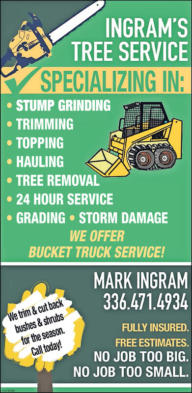 INGRAM'STREE SERVICESPECIALIZING IN:STUMP GRINDINGTRIMMING TOPPINGHAULING TREE REMOVAL24 HOUR SERVICE GRADING  STORM DAMAGEWE OFFERBUCKET TRUCK SERVICE!MARK INGRAM336.471.4934We trim&cut backbushes & shrubsfor the season.Call today!FULLY INSURED.FREE ESTIMATES.NO JOB TOO BIG.NO JOB TOO SMALL. INGRAM'S TREE SERVICE SPECIALIZING IN: STUMP GRINDING TRIMMING  TOPPING HAULING  TREE REMOVAL 24 HOUR SERVICE  GRADING  STORM DAMAGE WE OFFER BUCKET TRUCK SERVICE! MARK INGRAM 336.471.4934 We trim&cut back bushes & shrubs for the season. Call today! FULLY INSURED. FREE ESTIMATES. NO JOB TOO BIG. NO JOB TOO SMALL.