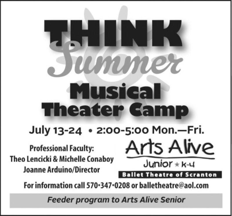 THINKJummerMusicalTheater CampJuly 13-24  2:00-5:00 Mon.-Fri.Professional Faculty:Theo Lencicki & Michelle ConaboyArts AliveJunior * k-uBallet Theatre of ScrantonFor information call 570-347-0208 or balletheatre@aol.comJoanne Arduino/DirectorFeeder program to Arts Alive Senior THINK Jummer Musical Theater Camp July 13-24  2:00-5:00 Mon.-Fri. Professional Faculty: Theo Lencicki & Michelle Conaboy Arts Alive Junior * k-u Ballet Theatre of Scranton For information call 570-347-0208 or balletheatre@aol.com Joanne Arduino/Director Feeder program to Arts Alive Senior