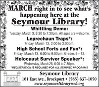 MARCH right in to see what'shappening here at theSeymour Library!Whittling Demo:Tuesday, March 3, 6:30 to 7:30pm. All ages are welcome.Leprechaun Traps*:Friday, March 13, 2:00 to 3:00pm.High School Forts and Fun*:Friday, March 13, 6:00 to 9:00pm. Grades 9 - 12.Holocaust Survivor Speaker*:Wednesday, March 25, 6:00 to 7:30pm.*REGISTRATION IS REQUIRED FOR ALL STARRED PROGRAMSSeymour Library161 East Ave., Brockport  (585) 637-1050www.seymourlibraryweb.orgS-E-Y M-O-U-RL-I-B R A R YL ORT-CLARRON SIDEN MARCH right in to see what's happening here at the Seymour Library! Whittling Demo: Tuesday, March 3, 6:30 to 7:30pm. All ages are welcome. Leprechaun Traps*: Friday, March 13, 2:00 to 3:00pm. High School Forts and Fun*: Friday, March 13, 6:00 to 9:00pm. Grades 9 - 12. Holocaust Survivor Speaker*: Wednesday, March 25, 6:00 to 7:30pm. *REGISTRATION IS REQUIRED FOR ALL STARRED PROGRAMS Seymour Library 161 East Ave., Brockport  (585) 637-1050 www.seymourlibraryweb.org S-E-Y M-O-U-R L-I-B R A R Y L ORT-CLARRON SIDEN