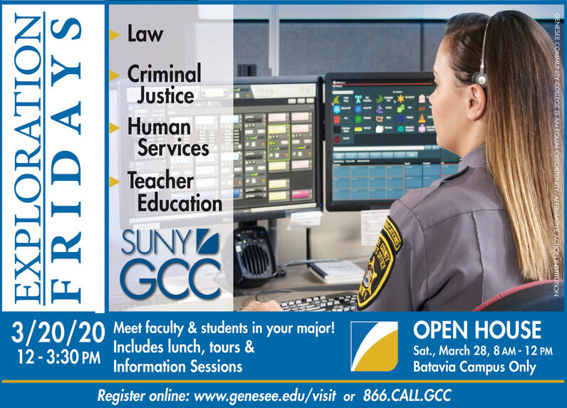LawCriminalJusticeHumanServicesTeacherEducationSUNYGCC3/20/20 Meet faculty & students in yourIncludes lunch, tours &OPEN HOUSESat., March 28, 8 AM - 12 PMBatavia Campus Only12-3:30 PMInformation SessionsRegister online: www.genesee.edu/visit or 866.CALL.GCCEXPLORATIONFRIDAYSENESEE COMMUNITY COLLEGE IS AN EQUAL OPPORTUNITY/AFFIRMATIVE ACTIONJNSTITUTION Law Criminal Justice Human Services Teacher Education SUNY GCC 3/20/20 Meet faculty & students in your Includes lunch, tours & OPEN HOUSE Sat., March 28, 8 AM - 12 PM Batavia Campus Only 12-3:30 PM Information Sessions Register online: www.genesee.edu/visit or 866.CALL.GCC EXPLORATION FRIDAYS ENESEE COMMUNITY COLLEGE IS AN EQUAL OPPORTUNITY/AFFIRMATIVE ACTIONJNSTITUTION
