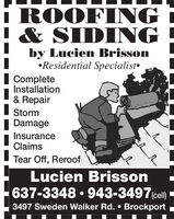 ROOFING& SIDINGby Lucien BrissonResidential SpecialistCompleteInstallation& RepairStorm  DamageInsuranceClaimsTear Off, ReroofLucien Brisson637-3348  943-3497 (cell)3497 Sweden Walker Rd.  Brockport ROOFING & SIDING by Lucien Brisson Residential Specialist Complete Installation & Repair Storm   Damage Insurance Claims Tear Off, Reroof Lucien Brisson 637-3348  943-3497 (cell) 3497 Sweden Walker Rd.  Brockport
