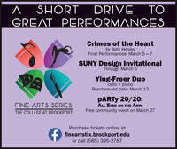 DRIVE^ SHORTGREAT PERFORMANOCESTOCrimes of the Heartby Beth HenleyFinal Performances! March 5 - 7SUNY Design InvitationalThrough March 6Ying-Freer Duocello + pianoRescheduled date: March 12PARTY 20/20:ALL EYES ON THE ARTSFree community event on March 27FINE ARTS SERIESTHE COLLEGE AT BROCKPORTPurchase tickets online atfineartstix.brockport.eduor call (585) 395-2787 DRIVE ^ SHORT GREAT PERFORMANOCES TO Crimes of the Heart by Beth Henley Final Performances! March 5 - 7 SUNY Design Invitational Through March 6 Ying-Freer Duo cello + piano Rescheduled date: March 12 PARTY 20/20: ALL EYES ON THE ARTS Free community event on March 27 FINE ARTS SERIES THE COLLEGE AT BROCKPORT Purchase tickets online at fineartstix.brockport.edu or call (585) 395-2787