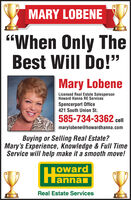 """MARY LOBENE""""When Only TheBest Will Do!""""Mary LobeneLicensed Real Estate SalespersonHoward Hanna RE ServicesSpencerport Office421 South Union St.585-734-3362 cllmarylobene@howardhanna.comBuying or Selling Real Estate?Mary's Experience, Knowledge & Full TimeService will help make it a smooth move!HannajowardlannanReal Estate Services MARY LOBENE """"When Only The Best Will Do!"""" Mary Lobene Licensed Real Estate Salesperson Howard Hanna RE Services Spencerport Office 421 South Union St. 585-734-3362 cll marylobene@howardhanna.com Buying or Selling Real Estate? Mary's Experience, Knowledge & Full Time Service will help make it a smooth move! Hanna joward lannan Real Estate Services"""
