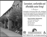 Convenient, comfortable andaffordable senior living!In BrachportChristopher Community offers safe, subsidizedone bedroom apartments for income qualifiedseniors and mobility impaired individuals in avariety of neighborhood settings. Call today.Royal Gardens Apartments100 Royal Gardens WayBrockport, NY 14420585-637-8220RoyalGardens@christopher-community.orgChristopher Community, Inc:EQUAL HOSINGOPPORTUNITYTDD/TY (800) 622-1220 www.Christopher-community.org Convenient, comfortable and affordable senior living! In Brachport Christopher Community offers safe, subsidized one bedroom apartments for income qualified seniors and mobility impaired individuals in a variety of neighborhood settings. Call today. Royal Gardens Apartments 100 Royal Gardens Way Brockport, NY 14420 585-637-8220 RoyalGardens @christopher-community.org Christopher Community, Inc: EQUAL HOSING OPPORTUNITY TDD/TY (800) 622-1220 www.Christopher-community.org
