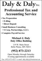 Daly & Dalyine.Professional Tax andAccounting Service Tax PreparationE-filing Direct Deposit Small Business ConsultingS Corp, Partnerships, LLCS Complete Payroll ServiceMichael J. DalyDaly Office Building119 W. Main StreetBelle Plaine, MN 56011(952) 873-2213Open Monday through SaturdayEvening appointments availableFax: (952) 873-4237  e-mail: daly.daly@frontiernet.net Daly & Dalyine. Professional Tax and Accounting Service  Tax Preparation E-filing  Direct Deposit  Small Business Consulting S Corp, Partnerships, LLCS  Complete Payroll Service Michael J. Daly Daly Office Building 119 W. Main Street Belle Plaine, MN 56011 (952) 873-2213 Open Monday through Saturday Evening appointments available Fax: (952) 873-4237  e-mail: daly.daly@frontiernet.net
