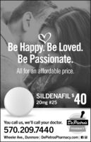 Be Happy. Be Loved.Be Passionate.All for an affordable price.SILDENAFIL $20mg #25$40You call us, we'll call your doctor. DePietro's570.209.7440PHARMACYWheeler Ave., Dunmore | DePietrosPharmacy.com| A O Be Happy. Be Loved. Be Passionate. All for an affordable price. SILDENAFIL $ 20mg #25 $40 You call us, we'll call your doctor. DePietro's 570.209.7440 PHARMACY Wheeler Ave., Dunmore | DePietrosPharmacy.com| A O