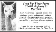 Chez Fur Fiber Farm15470 Highway 9MalvernMeet the animals - alpacas, sheep, minidonkeys, goats, turkeys and chickens.Visit our farm store for alpaca products,yarn, pottery, paintings, stained glass andmore.Open Fri, Sat & Sun Noon to 5:00Like us on facebook: Chez Fur Fiber Farm Chez Fur Fiber Farm 15470 Highway 9 Malvern Meet the animals - alpacas, sheep, mini donkeys, goats, turkeys and chickens. Visit our farm store for alpaca products, yarn, pottery, paintings, stained glass and more. Open Fri, Sat & Sun Noon to 5:00 Like us on facebook: Chez Fur Fiber Farm