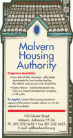 MalvernHousingAuthorityPrograms Available: Low-Rent (Public Housing) - affordableapartments for low-income families,the elderly and persons with disabilities. Gates Manor - elderly/disabled only.This is a Rural Development propertyof 32 units.To Apply: Contact the housing assistanceagency at the phone number above, or via thewebsite if available.100 Gloster StreetMalvern, Arkansas 72104Ph. 501-332-3652  Fax 501-332-3653E-mail: ed@malvernha.org Malvern Housing Authority Programs Available:  Low-Rent (Public Housing) - affordable apartments for low-income families, the elderly and persons with disabilities.  Gates Manor - elderly/disabled only. This is a Rural Development property of 32 units. To Apply: Contact the housing assistance agency at the phone number above, or via the website if available. 100 Gloster Street Malvern, Arkansas 72104 Ph. 501-332-3652  Fax 501-332-3653 E-mail: ed@malvernha.org