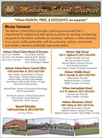 "Malvern Sehool DistrictLENCE""Where PASSION, PRIDE, & EXCELLENCE are expected.""Mission Statement:The Malvern School District provides a learning environment that isinspirational for students and staff, ignites a passion for teaching and learning,sets goals for the district, evaluates our successes, redirects us when necessaryto our goals, builds partnerships with the community, industry, and parents,and creates a desire to continually improve the district.Malvern School District Board of DirectorsConnie Bane, MemberDon Rash, Vice President Deborah Smith, MemberJessie Clark, Secretary Steve Williams, MemberTravis Worthington, MemberMalvern High School525 E. Highland St. (501) 332-6905Jennifer Shnaekel, PrincipalBen Dial, Assistant PrincipalManuel Bulhoes, Assistant PrincipalDawn Russell, CounselorJohn Jackson, Director of Student AchievementKevin Carr, PresidentMalvern School District Central Office1620 South Main St. (501) 332-7500Brian Golden, Superintendent of SchoolsLillian Harper, Assistant SuperintendentGerald Hatley, Assistant SuperintendentJace Roberts, Chief of Staff, Director of LegalServices & CommunicationMalvern Middle School339 E. Donnelly St. (501) 332-7530Velda Keeney, PrincipalDebbie Richardson, Counselor(2008 Counselor of the Year)Wilson Intermediate School614 W. Moline St. (501) 332-6452LaQuita Jones, PrincipalTammy Golden, CounselorMichael Bane, Director of Instructional Technology,ALE & TransportationTerri Bryant, Director of School ImprovementNina Johnson, Human ResourcesTodd Jordan, District TreasurerMalvern Elementary School1807 Moline St. (501) 467-3166Meredith McCormack, Principal -Catherine Watson, Assistant PrincipalStephanie Sawyer, Counselor - Becky Hedges, CounselorSpecial Education1620 South Main St. (501) 3327521Lori Loy, DirectorPRIDE Malvern Sehool District LE NCE ""Where PASSION, PRIDE, & EXCELLENCE are expected."" Mission Statement: The Malvern School District provides a learning environment that is inspirational for students and staff, ignites a passion for teaching and learning, sets goals for the district, evaluates our successes, redirects us when necessary to our goals, builds partnerships with the community, industry, and parents, and creates a desire to continually improve the district. Malvern School District Board of Directors Connie Bane, Member Don Rash, Vice President Deborah Smith, Member Jessie Clark, Secretary Steve Williams, Member Travis Worthington, Member Malvern High School 525 E. Highland St. (501) 332-6905 Jennifer Shnaekel, Principal Ben Dial, Assistant Principal Manuel Bulhoes, Assistant Principal Dawn Russell, Counselor John Jackson, Director of Student Achievement Kevin Carr, President Malvern School District Central Office 1620 South Main St. (501) 332-7500 Brian Golden, Superintendent of Schools Lillian Harper, Assistant Superintendent Gerald Hatley, Assistant Superintendent Jace Roberts, Chief of Staff, Director of Legal Services & Communication Malvern Middle School 339 E. Donnelly St. (501) 332-7530 Velda Keeney, Principal Debbie Richardson, Counselor (2008 Counselor of the Year) Wilson Intermediate School 614 W. Moline St. (501) 332-6452 LaQuita Jones, Principal Tammy Golden, Counselor Michael Bane, Director of Instructional Technology, ALE & Transportation Terri Bryant, Director of School Improvement Nina Johnson, Human Resources Todd Jordan, District Treasurer Malvern Elementary School 1807 Moline St. (501) 467-3166 Meredith McCormack, Principal - Catherine Watson, Assistant Principal Stephanie Sawyer, Counselor - Becky Hedges, Counselor Special Education 1620 South Main St. (501) 3327521 Lori Loy, Director PRIDE"
