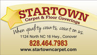 STARTOWNCarpet & Floor Coveringscounts, count on us.When quality1124 North NC 16 Hwy., Conover828.464.7983www.startowncarpet.com STARTOWN Carpet & Floor Coverings counts, count on us. When quality 1124 North NC 16 Hwy., Conover 828.464.7983 www.startowncarpet.com