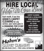 HIRE LOCALHelp Us Gue BackANDCARPET CLEANINGEach month, if you hireHOHN'S CARPETCLEANING for anyservice, your name goes inA DRAWING FOR $100!FURNITURE & UPHOLSTERYSTAIN REMOVALCARPET PROTECTANTPET STAINODOR CONTROLTILE & GROUTDUCT CLEANINGCONGRATULATIONS TOJANUARY'S WINNER,JUDY OLSON OF MITCHELL!WATER RESTORATIONHohn'sCARPET CLEANINGTHE DAILY REPUBLICBEST OFMITCHELL605-996-RUGS (7847) FREE LOCAL ESTIMATES! HIRE LOCAL Help Us Gue Back AND CARPET CLEANING Each month, if you hire HOHN'S CARPET CLEANING for any service, your name goes in A DRAWING FOR $100! FURNITURE & UPHOLSTERY STAIN REMOVAL CARPET PROTECTANT PET STAIN ODOR CONTROL TILE & GROUT DUCT CLEANING CONGRATULATIONS TO JANUARY'S WINNER, JUDY OLSON OF MITCHELL! WATER RESTORATION Hohn's CARPET CLEANING  THE DAILY REPUBLIC BEST OF MITCHELL 605-996-RUGS (7847) FREE LOCAL ESTIMATES!