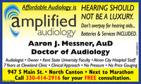 Affordable Audiology is HEARING SHOULDamplifiedNOT BE A LUXURY.Don't overpay for hearing aids.audiology Batteies & Services INCLUDED.Aaron J. Messner, AuDDoctor of AudiologyAudiologist  Owner  Kent State University Faculty  Akron City Hospital Staff7 Years at Cleveland Clinic  Clinical Approach  No Pressure  No Price Gouging947 S Main St.  North Canton  Next to MarathonCall 330-414-2916 for your FREE consultation.OH.7779477467400213 Affordable Audiology is HEARING SHOULD amplified NOT BE A LUXURY. Don't overpay for hearing aids. audiology Batteies & Services INCLUDED. Aaron J. Messner, AuD Doctor of Audiology Audiologist  Owner  Kent State University Faculty  Akron City Hospital Staff 7 Years at Cleveland Clinic  Clinical Approach  No Pressure  No Price Gouging 947 S Main St.  North Canton  Next to Marathon Call 330-414-2916 for your FREE consultation. OH.777947 7467400213