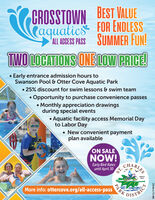 CROSSTOWN BEST VALUECaquatics FOR ENDLESSALL ACESS PASS SUMMER FUN!TWO LOCATIONS ONE LOVW PRICE! Early entrance admission hours toSwanson Pool & Otter Cove Aquatic Park 25% discount for swim lessons & swim teamOpportunity to purchase convenience passes Monthly appreciation drawingsduring special events Aquatic facility access Memorial Dayto Labor Day New convenient paymentplan availableON SALENOW!Early Bird Ratesuntil April 30ST.CHARLESSENCE1911More info: ottercove.org/all-access-passDISTRICTPARKSM-CL1748162 CROSSTOWN BEST VALUE Caquatics FOR ENDLESS ALL ACESS PASS SUMMER FUN! TWO LOCATIONS ONE LOVW PRICE!  Early entrance admission hours to Swanson Pool & Otter Cove Aquatic Park  25% discount for swim lessons & swim team Opportunity to purchase convenience passes  Monthly appreciation drawings during special events  Aquatic facility access Memorial Day to Labor Day  New convenient payment plan available ON SALE NOW! Early Bird Rates until April 30 ST. CHARLES SENCE 1911 More info: ottercove.org/all-access-pass DISTRICT PARK SM-CL1748162