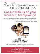 Your tmagination..OUR CREATIONConsult with us on yourworn out, tired jewelry!We make obligation free offers on gold, platinum and diamonds! Receive immediate payment for metals Diamond payment received upon reviewState SretJE W EL ER S230 W. State Street | Geneva, Illinois | 630.232.2085www.statestreetjewelers.comThrough April 30th*Receive 50% MoreWhen you apply your used pieces touard custom designed or new merchandise*Cannot be combined with any other offer. Your tmagination.. OUR CREATION Consult with us on your worn out, tired jewelry! We make obligation free offers on gold, platinum and diamonds!  Receive immediate payment for metals  Diamond payment received upon review State Sret JE W EL ER S 230 W. State Street | Geneva, Illinois | 630.232.2085 www.statestreetjewelers.com Through April 30th* Receive 50% More When you apply your used pieces touard custom designed or new merchandise *Cannot be combined with any other offer.