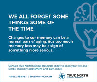WE ALL FORGET SOMETHINGS SOME OFTHE TIME.Changes to our memory can be anormal part of aging. But too muchmemory loss may be a sign ofsomething more serious.Contact True North Clinical Research today to book your free andsimple memory assessment and learn more.TRUE NORTH1 (855) 378-8783 | TRUENORTHCR.COMCLINICAL RESEARCH WE ALL FORGET SOME THINGS SOME OF THE TIME. Changes to our memory can be a normal part of aging. But too much memory loss may be a sign of something more serious. Contact True North Clinical Research today to book your free and simple memory assessment and learn more. TRUE NORTH 1 (855) 378-8783 | TRUENORTHCR.COM CLINICAL RESEARCH