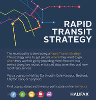RAPIDTRANSITSTRATEGYThe municipality is developing a Rapid Transit Strategy.This strategy aims to get people where they want to go,when they want to go by providing more frequent busservice along key routes, enhanced stop amenities, and newrapid ferry service.Visit a pop-up in Halifax, Dartmouth, Cole Harbour, Bedford,Clayton Park, or Spryfield.Find pop-up dates and times or participate online: halifax.caHALIFAX RAPID TRANSIT STRATEGY The municipality is developing a Rapid Transit Strategy. This strategy aims to get people where they want to go, when they want to go by providing more frequent bus service along key routes, enhanced stop amenities, and new rapid ferry service. Visit a pop-up in Halifax, Dartmouth, Cole Harbour, Bedford, Clayton Park, or Spryfield. Find pop-up dates and times or participate online: halifax.ca HALIFAX