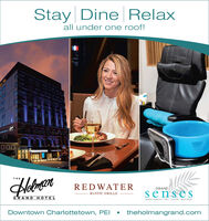 Stay Dine Relaxall under one roof!sesTHEREDWATERGRANDsensesRUSTIC GRILLEGRAND HOTELAVEDA CONCEPT /SPA - SALON - BOUTIQUEDowntown Charlottetown, PEItheholmangrand.com Stay Dine Relax all under one roof! ses THE REDWATER GRAND senses RUSTIC GRILLE GRAND HOTEL AVEDA CONCEPT /SPA - SALON - BOUTIQUE Downtown Charlottetown, PEI theholmangrand.com