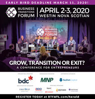 EARLY BIRD DEADLINE MARCH 11, 20 20!BUSINESS LAPRIL 2-3, 202OTRANSITIONSFORUM I WESTIN NOVA SCOTIANA CONFERENCE FOR BUSINESS OWNERSBUSINESSTRANSITIONSFORUMGow, SELL or EYdePou the tools todue of your bMNPGROW, TRANSITION OR EXIT?A CONFERENCE FOR ENTREPRENEURSPRESENTING SPONSORENDEAVOUR SPONSORENTERPRISE SPONSORMNPSeaFort Capitalbdc*REGISTRATION SPONSORVENTURE SPONSORSRoynat>FIRSTWESTIBDOGrant ThomtonFIREPOWEREAPITALAn instinct for growthS ScotiabankCAPITALREGISTER TODAY at BTFATL.com/herald EARLY BIRD DEADLINE MARCH 11, 20 20! BUSINESS LAPRIL 2-3, 202O TRANSITIONS FORUM I WESTIN NOVA SCOTIAN A CONFERENCE FOR BUSINESS OWNERS BUSINESS TRANSITIONS FORUM Gow, SELL or EY de Pou the tools to due of your b MNP GROW, TRANSITION OR EXIT? A CONFERENCE FOR ENTREPRENEURS PRESENTING SPONSOR ENDEAVOUR SPONSOR ENTERPRISE SPONSOR MNP SeaFort Capital bdc* REGISTRATION SPONSOR VENTURE SPONSORS Roynat> FIRSTWEST IBDO Grant Thomton FIREPOWER EAPITAL An instinct for growth S Scotiabank CAPITAL REGISTER TODAY at BTFATL.com/herald