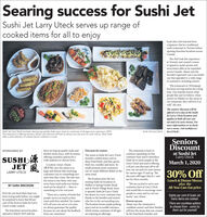 """Searingsuccess for Sushi JetSushi Jet Larry Uteck serves up range ofcooked items for all to enjoyhead chef, who learned froma Japanese chef at a traditionalsushi restaurant in Toronto beforeopening franchise locations acrossCanada.The chef took this experiencein Toronto and created a menuto appeal to sushi savants andnewcomers alike as he expandedacross Canada. Akane says thefounder's approach was a successfulone that appealed to a wide rangeof customers, including seniors.""""His restaurant in [Winnipeg]has been serving seniors for a longtime. Our founder knows whatpeople like and we believe, whenseniors in Halifax try the menu atour restaurant, they will love it aswell,"""" she says.The seniors' discount will beoffered every day at the SushiJet Larry Uteck location andapplies to both all-you-can-eat and a la carte menus. Formore information or to checkout a menu, visit sushijet.ca/larryUteck/.Sushi Jet Larry Uteck has been serving top-quality, fresh menu items to customers of all ages since opening in 2019.The restaurant is offering seniors a 30 per cent discount off both its all-you-can-eat and a la carte menus, which bothoffer a wide selection of cooked items in addition to sushi.Sushi Jet Larry UteckSeniorsDiscountat Sushi Jetbeen serving up quality sushi andkitchen items since, with its menusoffering countless options for awide audience to choose from.SPONSORED BYDiscount for seniorsThe restaurant is keen toThe menu at Sushi Jet Larry Uteckincludes cooked items such asdeep-fried foods, pad thai, gyoza,fried rice, noodles and more. Itssmall portions mean customerscan try many different dishes in thesame meal.continue expanding on thiscustomer base and to introduceSushi Jet to more people in theLarry Uteck area and is offeringa 30 per cent discount off its all-you-can-eat and a la carte menusfor seniors ages 55 and up. Thediscount will begin March 1 andlast for three months.SUSHI AJET ALarry UteckMarch 1, 2020Location owner Akane(5bta) says the menu is solarge and div"""