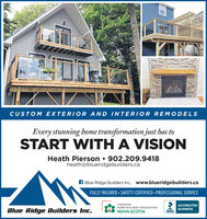 CUSTOM EXTERIOR AND INTERIOR REMODELSEvery stunning home transformation just has toSTART WITH A VISIONHeath Pierson  902.209.9418heath@blueridgebuilders.caA Blue Ridge Builders Inc. www.blueridgebuilders.caFULLY INSURED  SAFETY CERTIFIED  PROFESSIONAL SERVICECANADIANHOME BUILDERS' ASSOCIATIONACCREDITEDBlue Ridge Builders Inc.BUSINESSNOVA SCOTIABBB. CUSTOM EXTERIOR AND INTERIOR REMODELS Every stunning home transformation just has to START WITH A VISION Heath Pierson  902.209.9418 heath@blueridgebuilders.ca A Blue Ridge Builders Inc. www.blueridgebuilders.ca FULLY INSURED  SAFETY CERTIFIED  PROFESSIONAL SERVICE CANADIAN HOME BUILDERS' ASSOCIATION ACCREDITED Blue Ridge Builders Inc. BUSINESS NOVA SCOTIA BBB.