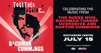 TOGETHERAGAINEeCELEBRATING THEMUSIC FROMLIVECONCERTTHE GUESS WHO,BACHMAN TURNEROVERDRIVE ANDBURTON CUMMINGSSCOTIABANK CENTREJULY 15BACHMANCUMM NGSTICKETS AVAILABLE AT EVENKO.CAo0pe LIVENATION TOGETHER AGAINEe CELEBRATING THE MUSIC FROM LIVE CONCERT THE GUESS WHO, BACHMAN TURNER OVERDRIVE AND BURTON CUMMINGS SCOTIABANK CENTRE JULY 15 BACHMAN CUMM NGS TICKETS AVAILABLE AT EVENKO.CA o0pe LIVENATION