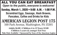 ALL YOU CAN EAT BREAKFASTOpen to the public, everyone is welcome!Sunday, March 1, 2020  9:00 A.M. - 1:00 P.M.Scrambled Eggs, Sausage, Hash Browns,Pancakes, Coffee and Drinks for KidsAMERICAN LEGION POST 175168 Park Avenue, Washington, PA 15301Adults $6.00  Children 4 to 12 Years $3.00Children 3 years & younger Eat FreeTake Outs Available  Sponsored by Sons of the American Legion ALL YOU CAN EAT BREAKFAST Open to the public, everyone is welcome! Sunday, March 1, 2020  9:00 A.M. - 1:00 P.M. Scrambled Eggs, Sausage, Hash Browns, Pancakes, Coffee and Drinks for Kids AMERICAN LEGION POST 175 168 Park Avenue, Washington, PA 15301 Adults $6.00  Children 4 to 12 Years $3.00 Children 3 years & younger Eat Free Take Outs Available  Sponsored by Sons of the American Legion