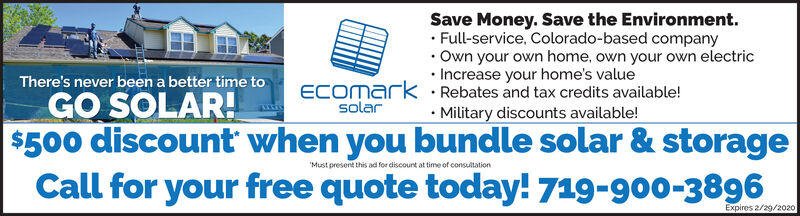 "Save Money. Save the Environment. Full-service. Colorado-based companyOwn your own home, own your own electric Increase your home's valueThere's never been a better time toGO SOLAR!ECOmark · Rebates and tax credits available!solar Military discounts available!""Must present this ad for discount at time of consultationCall for your free quote today! 719-900-3896Expires 2/29/2020 Save Money. Save the Environment.  Full-service. Colorado-based company Own your own home, own your own electric  Increase your home's value There's never been a better time to GO SOLAR! ECOmark · Rebates and tax credits available! solar  Military discounts available! ""Must present this ad for discount at time of consultation Call for your free quote today! 719-900-3896 Expires 2/29/2020"