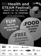 GILAVALLEY Health andSTEAM Festival2February 28 | 3 pm  8 pm | Discovery ParkFebruary 29 | 7 am  2 pm | EAC North CampusInformation and Activity Schedule atwww.eac.edu/SciTechFestivalFUNFOODFamily OrientedHands-on Science ActivitiesAll Ages WelcomeCatholic Youth Burritos4H ConcessionsKettle CornFREEFree Health ScreeningsAll Science Activities FreeGiveawaysPresented by:UnitedWayCooperative ExtensionFaroRT-McMoRANMOUNTGRAHAMEASISOTECHLife* NetFIRSTTHINGSFIRSTEASTERNSCIENCEARIZONACanyonlands GILA VALLEY Health and STEAM Festival2 February 28 | 3 pm  8 pm | Discovery Park February 29 | 7 am  2 pm | EAC North Campus Information and Activity Schedule at www.eac.edu/SciTechFestival FUN FOOD Family Oriented Hands-on Science Activities All Ages Welcome Catholic Youth Burritos 4H Concessions Kettle Corn FREE Free Health Screenings All Science Activities Free Giveaways Presented by:  United Way Cooperative Extension FaroRT-McMoRAN MOUNT GRAHAM EASI SOTECH Life* Net FIRST THINGS FIRST EASTERN SCIENCE ARIZONA Canyonlands