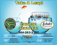 Take A Leap!HEATING.CHULERERVICECHOOSESCHULER!SchulerKITCHENS & BATHSA ISION OF SCHULER SERCE, INC.SINCE1923SchulerService.comSchulerKB.com484-263-2377$50%$25FAny PlumbingServiceAny Water HeaterOFF Replacement OrHydro-Jetting COU139OFFCOU137SIVICEOURFIRSTTRUCK!Any Service ForOFF Military Personnel,First$750FFrozen Burst Pipe RepairOFF or Water TreatmentResponders Or1314 W. Tilghman St., AllentownPA6582System COU140Senior Citizens COU138*COUPON CANNOT BE COMBINED WITH OTHER OFFERS. VALID TOWARD TASK PRICING ONLY. MUST BE PRESENTED AT TIME OF SERVICE.REMODELING Take A Leap! HEATING. CHULER ERVICE CHOOSE SCHULER! Schuler KITCHENS & BATHS A ISION OF SCHULER SERCE, INC. SINCE 1923 SchulerService.com SchulerKB.com 484-263-2377 $50% $25F Any Plumbing Service Any Water Heater OFF Replacement Or Hydro-Jetting COU139 OFF COU137 SIVICE OUR FIRST TRUCK! Any Service For OFF Military Personnel, First $750F Frozen Burst Pipe Repair OFF or Water Treatment Responders Or 1314 W. Tilghman St., Allentown PA6582 System COU140 Senior Citizens COU138 *COUPON CANNOT BE COMBINED WITH OTHER OFFERS. VALID TOWARD TASK PRICING ONLY. MUST BE PRESENTED AT TIME OF SERVICE. REMODELING
