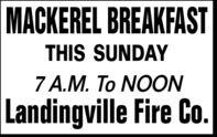 MACKEREL BREAKFASTTHIS SUNDAY7 A.M. To NOONLandingville Fire Co. MACKEREL BREAKFAST THIS SUNDAY 7 A.M. To NOON Landingville Fire Co.
