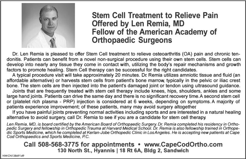Stem Cell Treatment to Relieve PainOffered by Len Remia, MDFellow of the American Academy ofOrthopaedic SurgeonsDr. Len Remia is pleased to offer Stem Cell treatment to relieve osteoarthritis (OA) pain and chronic ten-donitis. Patients can benefit from a novel non-surgical procedure using their own stem cells. Stem cells candevelop into nearly any tissue they come in contact with, utilizing the body's repair mechanisms and growthfactors to promote healing. Stem Cell therapy can be successful for the right candidates.A typical procedure visit will take approximately 20 minutes. Dr Remia utilizes amniotic tissue and fluid (anaffordable alternative) or harvests stem cells from patient's bone marrow, typically in the pelvic or iliac crestbone. The stem cells are then injected into the patient's damaged joint or tendon using ultrasound guidance.Joints that are frequently treated with stem cell therapy include knees, hips, shoulders, ankles and somelarge hand joints. Patients can drive the same day and there is no significant recovery time.A second stem cellor (platelet rich plasma - PRP) injection is considered at 6 weeks, depending on symptoms. A majority ofpatients experience improvement; of these patients, many may avoid surgery altogetherIf you have painful joints preventing normal activities including sports and are interested in a natural healingalternative to avoid surgery, call Dr. Remia to see if you are a candidate for stem cell therapy.Len Remia, MD, is board certified by the American Board of Orthopaedic Surgery. Dr. Remia completed his residency in Ortho-pedic Surgery and fellowship in Orthopedic Trauma at Harvard Medical School. Dr. Remia is also fellowship trained in Orthope-dic Sports Medicine, which he completed at Kerlan-Jobe Orthopedic Clinic in LosAngeles. He is accepting new patients at CapeCod Orthopaedics and Sports Medicine, P.C.Call 508-568-3775 for appointments  www.CapeCodOrtho.com130 North St., Hyannis | 18 Rt 6A, Bldg 2, SandwichNWCN13869149 Stem Cell Treatment to Relieve Pain Offered by Len Remia, MD Fellow of the American Academy of Orthopaedic Surgeons Dr. Len Remia is pleased to offer Stem Cell treatment to relieve osteoarthritis (OA) pain and chronic ten- donitis. Patients can benefit from a novel non-surgical procedure using their own stem cells. Stem cells can develop into nearly any tissue they come in contact with, utilizing the body's repair mechanisms and growth factors to promote healing. Stem Cell therapy can be successful for the right candidates. A typical procedure visit will take approximately 20 minutes. Dr Remia utilizes amniotic tissue and fluid (an affordable alternative) or harvests stem cells from patient's bone marrow, typically in the pelvic or iliac crest bone. The stem cells are then injected into the patient's damaged joint or tendon using ultrasound guidance. Joints that are frequently treated with stem cell therapy include knees, hips, shoulders, ankles and some large hand joints. Patients can drive the same day and there is no significant recovery time.A second stem cell or (platelet rich plasma - PRP) injection is considered at 6 weeks, depending on symptoms. A majority of patients experience improvement; of these patients, many may avoid surgery altogether If you have painful joints preventing normal activities including sports and are interested in a natural healing alternative to avoid surgery, call Dr. Remia to see if you are a candidate for stem cell therapy. Len Remia, MD, is board certified by the American Board of Orthopaedic Surgery. Dr. Remia completed his residency in Ortho- pedic Surgery and fellowship in Orthopedic Trauma at Harvard Medical School. Dr. Remia is also fellowship trained in Orthope- dic Sports Medicine, which he completed at Kerlan-Jobe Orthopedic Clinic in LosAngeles. He is accepting new patients at Cape Cod Orthopaedics and Sports Medicine, P.C. Call 508-568-3775 for appointments  www.CapeCodOrtho.com 130 North St., Hyannis | 18 Rt 6A, Bldg 2, Sandwich NWCN13869149