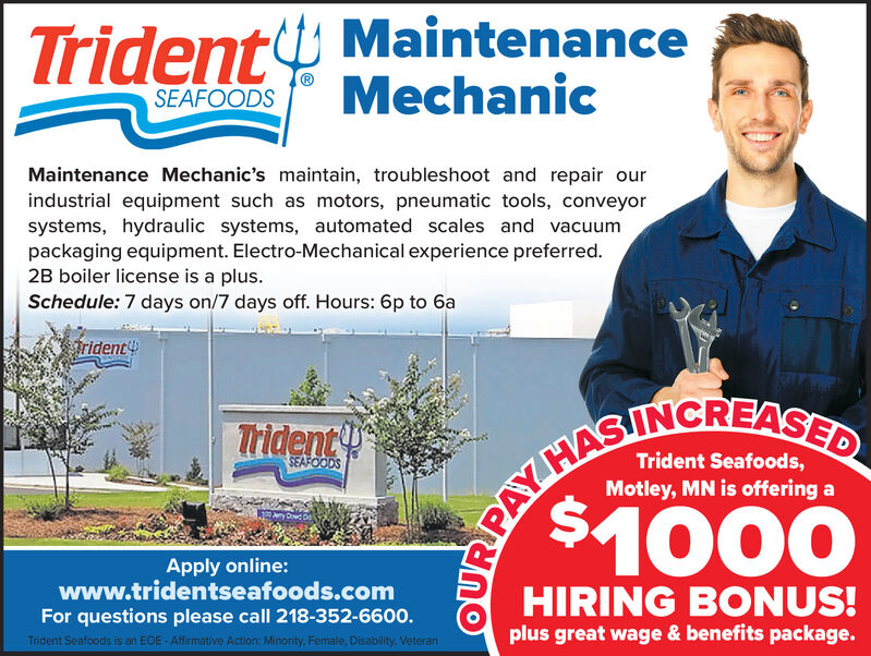 TridentY MaintenanceMechanicSEAFOODSMaintenance Mechanic's maintain, troubleshoot and repair ourindustrial equipment such as motors, pneumatic tools, conveyorsystems, hydraulic systems, automated scales and vacuumpackaging equipment. Electro-Mechanical experience preferred.2B boiler license is a plus.Schedule: 7 days on/7 days off. Hours: 6p to 6afrident4SEIPARN SASED$1000TridentSEAFOODSMotley, MN is offering aApply online:www.tridentseafoods.comFor questions please call 218-352-6600.Trident Seafoods is an EOE - Affirmative Action: Minority, Female, Disability. VeteranHIRING BONUS!plus great wage & benefits package. TridentY Maintenance Mechanic SEAFOODS Maintenance Mechanic's maintain, troubleshoot and repair our industrial equipment such as motors, pneumatic tools, conveyor systems, hydraulic systems, automated scales and vacuum packaging equipment. Electro-Mechanical experience preferred. 2B boiler license is a plus. Schedule: 7 days on/7 days off. Hours: 6p to 6a frident4 SEIPARN SASED $1000 Trident SEAFOODS Motley, MN is offering a Apply online: www.tridentseafoods.com For questions please call 218-352-6600. Trident Seafoods is an EOE - Affirmative Action: Minority, Female, Disability. Veteran HIRING BONUS! plus great wage & benefits package.
