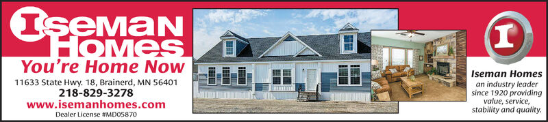 IemanHOMESYou're Home Now11633 State Hwy. 18, Brainerd, MN 56401Iseman Homesan industry leadersince 1920 providingvalue, service,218-829-3278www.isemanhomes.comDealer License #MD05870stability and quality. Ieman HOMES You're Home Now 11633 State Hwy. 18, Brainerd, MN 56401 Iseman Homes an industry leader since 1920 providing value, service, 218-829-3278 www.isemanhomes.com Dealer License #MD05870 stability and quality.