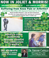 NOW IN JOLIET & MORRIS!ARCHWAY PLAZA ROUTE 47 819 CAMPUS DRIVE, JOLIETSuffering from Knee Pain or Arthritis?Local Doctor Now Offers FDA Approved Treatment for Knee ArthritisBoard Certified Physician | Over 20 Years ExperienceWe utilize live image guidance while injecting your medicationso it's delivered EXACTLY where it needs to go. Covered by Medicare& most Insurances Great Treatment for Patients with Knee Pain Excellent alternative to knee replacement Immediate relief No down time or recovery Long lasting results Quick & easy in office treatmentROOSTER COMBINJECTIONSRESTORE CUSHIONAND LUBRICATIONTO KNEESDR. GREGORY CASTELLOCALL 815-290-9716for aFREE SCREENING CALL819 Campus Drive, Joliet1715 N. Division, MorrisTODAYTreatment is covered by Medicare and most insurances NOW IN JOLIET & MORRIS! ARCHWAY PLAZA ROUTE 47 819 CAMPUS DRIVE, JOLIET Suffering from Knee Pain or Arthritis? Local Doctor Now Offers FDA Approved Treatment for Knee Arthritis Board Certified Physician | Over 20 Years Experience We utilize live image guidance while injecting your medication so it's delivered EXACTLY where it needs to go.  Covered by Medicare & most Insurances  Great Treatment for Patients with Knee Pain  Excellent alternative to knee replacement  Immediate relief  No down time or recovery  Long lasting results  Quick & easy in office treatment ROOSTER COMB INJECTIONS RESTORE CUSHION AND LUBRICATION TO KNEES DR. GREGORY CASTELLO CALL 815-290-9716 for a FREE SCREENING CALL 819 Campus Drive, Joliet 1715 N. Division, Morris TODAY Treatment is covered by Medicare and most insurances