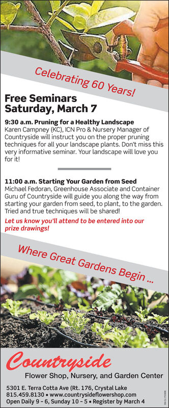 Celebrating 60 Years!Free SeminarsSaturday, March 79:30 a.m. Pruning for a Healthy LandscapeKaren Campney (KC), ICN Pro & Nursery Manager ofCountryside will instruct you on the proper pruningtechniques for all your landscape plants. Don't miss thisvery informative seminar. Your landscape will love youfor it!11:00 a.m. Starting Your Garden from SeedMichael Fedoran, Greenhouse Associate and ContainerGuru of Countryside will guide you along the way fromstarting your garden from seed, to plant, to the garden.Tried and true techniques will be shared!Let us know you'll attend to be entered into ourprize drawings!Where Great Gardens Begin..CountrysideFlower Shop, Nursery, and Garden Center5301 E. Terra Cotta Ave (Rt. 176, Crystal Lake815.459.8130  www.countrysideflowershop.comOpen Daily 9 - 6, Sunday 10 -5. Register by March 4 Celebrating 60 Years! Free Seminars Saturday, March 7 9:30 a.m. Pruning for a Healthy Landscape Karen Campney (KC), ICN Pro & Nursery Manager of Countryside will instruct you on the proper pruning techniques for all your landscape plants. Don't miss this very informative seminar. Your landscape will love you for it! 11:00 a.m. Starting Your Garden from Seed Michael Fedoran, Greenhouse Associate and Container Guru of Countryside will guide you along the way from starting your garden from seed, to plant, to the garden. Tried and true techniques will be shared! Let us know you'll attend to be entered into our prize drawings! Where Great Gardens Begin.. Countryside Flower Shop, Nursery, and Garden Center 5301 E. Terra Cotta Ave (Rt. 176, Crystal Lake 815.459.8130  www.countrysideflowershop.com Open Daily 9 - 6, Sunday 10 -5. Register by March 4