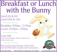 Breakfast or Lunchwith the BunnyApril 4th & 5th|April 10th & 11thBreakfast: 9:30am - 11:00amLunch: 12:30pm - 2:00pmCost: $10(Just for the children, family members andfriends do not pay)Reservations open Monday, March 2nd.Call 412-835-3246 to make your reservations.150 YEARSSince1865412.835.3246528 Trax Rd. Finleyville, PA 15332www.traxfarms.comHARMSTRA Breakfast or Lunch with the Bunny April 4th & 5th |April 10th & 11th Breakfast: 9:30am - 11:00am Lunch: 12:30pm - 2:00pm Cost: $10 (Just for the children, family members and friends do not pay) Reservations open Monday, March 2nd. Call 412-835-3246 to make your reservations. 150 YEARS Since 1865 412.835.3246 528 Trax Rd. Finleyville, PA 15332 www.traxfarms.com HARMS TRA