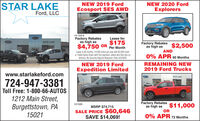 STAR LAKEFord, LLCNEW 2019 FordNEW 2020 FordEcosport SES AWDExplorers14-193-9Factory Rebatesas high as$4,750 OR Per MonthLease for$175Factory Rebatesas high asSTAR LAKE$2,500ANDLease is 36 months, 10,500 miles per year with $3,500 Cashor Trade Equity Down with first payment, plates and fees due ondelivery. No Security Deposit Required. Ends 3/2/20200% APR 60 MonthsREMAINING NEW2019 Ford TrucksNEW 2019 FordExpedition Limitedwww.starlakeford.comSTAR LAKE724-947-3381Toll Free: 1-800-66-AUTOS1212 Main Street,Factory Rebatesas high asOR$11,000101599Burgettstown, PA15021MSRP $74,715SALE PRICE $60,646SAVE $14,069!0% APR 72 Months STAR LAKE Ford, LLC NEW 2019 Ford NEW 2020 Ford Ecosport SES AWD Explorers 14-193-9 Factory Rebates as high as $4,750 OR Per Month Lease for $175 Factory Rebates as high as STAR LAKE $2,500 AND Lease is 36 months, 10,500 miles per year with $3,500 Cash or Trade Equity Down with first payment, plates and fees due on delivery. No Security Deposit Required. Ends 3/2/2020 0% APR 60 Months REMAINING NEW 2019 Ford Trucks NEW 2019 Ford Expedition Limited www.starlakeford.com STAR LAKE 724-947-3381 Toll Free: 1-800-66-AUTOS 1212 Main Street, Factory Rebates as high as OR $11,000 101599 Burgettstown, PA 15021 MSRP $74,715 SALE PRICE $60,646 SAVE $14,069! 0% APR 72 Months