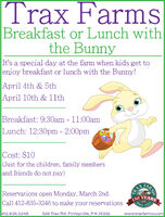 Trax FarmsBreakfast or Lunch withthe BunnyIt's a special day at the farm when kids get toenjoy breakfast or lunch with the Bunny!April 4th & 5thApril 10th & 11lthBreakfast: 9:30am - 11:00amLunch: 12:30pm - 2:00pmCost: $10(Just for the children, family membersand friends do not pay)Reservations open Monday, March 2nd.Call 412-835-3246 to make your reservationsTRAX150 YEARSSince1865412.835.3246528 Trax Rd. Finleyville, PA 15332www.traxfarms.comARMS Trax Farms Breakfast or Lunch with the Bunny It's a special day at the farm when kids get to enjoy breakfast or lunch with the Bunny! April 4th & 5th April 10th & 11lth Breakfast: 9:30am - 11:00am Lunch: 12:30pm - 2:00pm Cost: $10 (Just for the children, family members and friends do not pay) Reservations open Monday, March 2nd. Call 412-835-3246 to make your reservations TRAX 150 YEARS Since 1865 412.835.3246 528 Trax Rd. Finleyville, PA 15332 www.traxfarms.com ARMS
