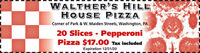 WALTHER'S HILLHOUSE PIZZACorner of Park & W. Maiden Streets, Washington, PA20 Slices - PepperoniPizza $17.00 Tax includedExpiration 12/31/20 WALTHER'S HILL HOUSE PIZZA Corner of Park & W. Maiden Streets, Washington, PA 20 Slices - Pepperoni Pizza $17.00 Tax included Expiration 12/31/20