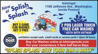 "Isiminger1160 Jefferson Ave.,Washington,beside PennzoilNew SplishSplashBUY 5 SAMECAR WASHESGET 2 FREE2 PDQ LASER TOUCHFREE CAR WASHES* BOTH WITH HOTWAX2018*EST OF THEvalidators accept cash, credit cards or access cards Open 24 hoursbestBuy Car Washes online at isimingerauto.comFor your convenience 3 New Self Serve Bays""SPLISH SPLASH GIVE YOUR CAR A BATH"" Isiminger 1160 Jefferson Ave.,Washington, beside Pennzoil New Splish Splash BUY 5 SAME CAR WASHES GET 2 FREE 2 PDQ LASER TOUCH FREE CAR WASHES * BOTH WITH HOTWAX 2018* EST OF THE validators accept cash, credit cards or access cards Open 24 hours best Buy Car Washes online at isimingerauto.com For your convenience 3 New Self Serve Bays ""SPLISH SPLASH GIVE YOUR CAR A BATH"""